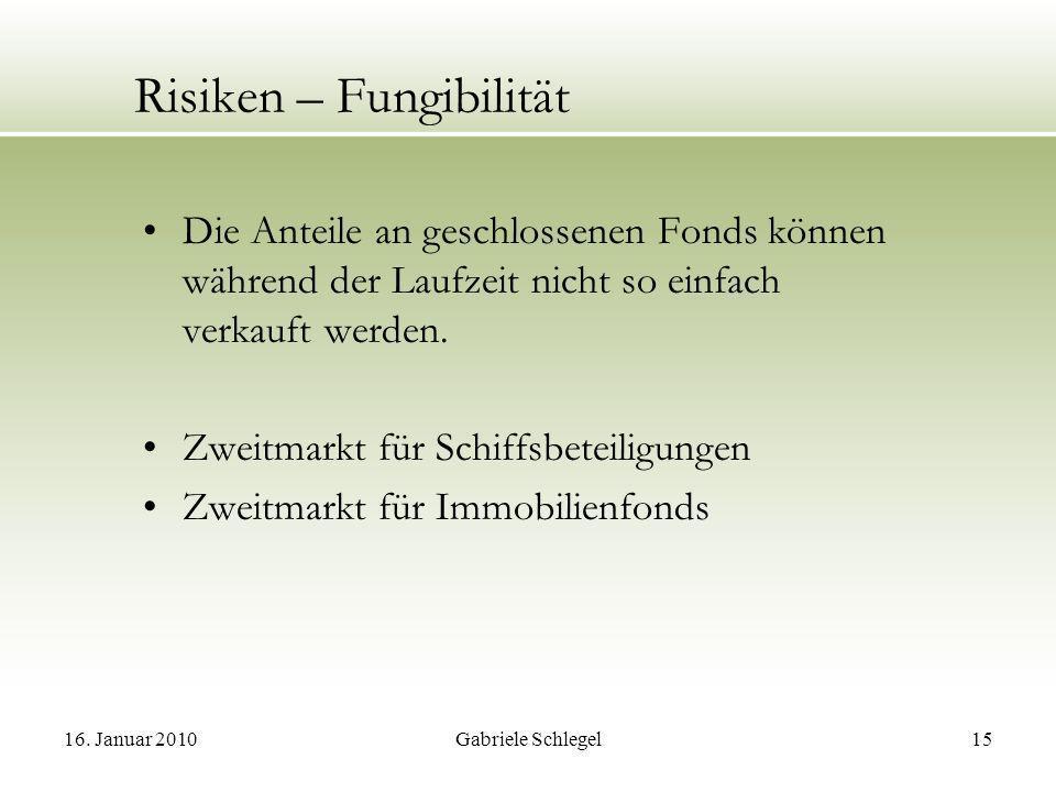16. Januar 2010Gabriele Schlegel15 Risiken – Fungibilität Die Anteile an geschlossenen Fonds können während der Laufzeit nicht so einfach verkauft wer