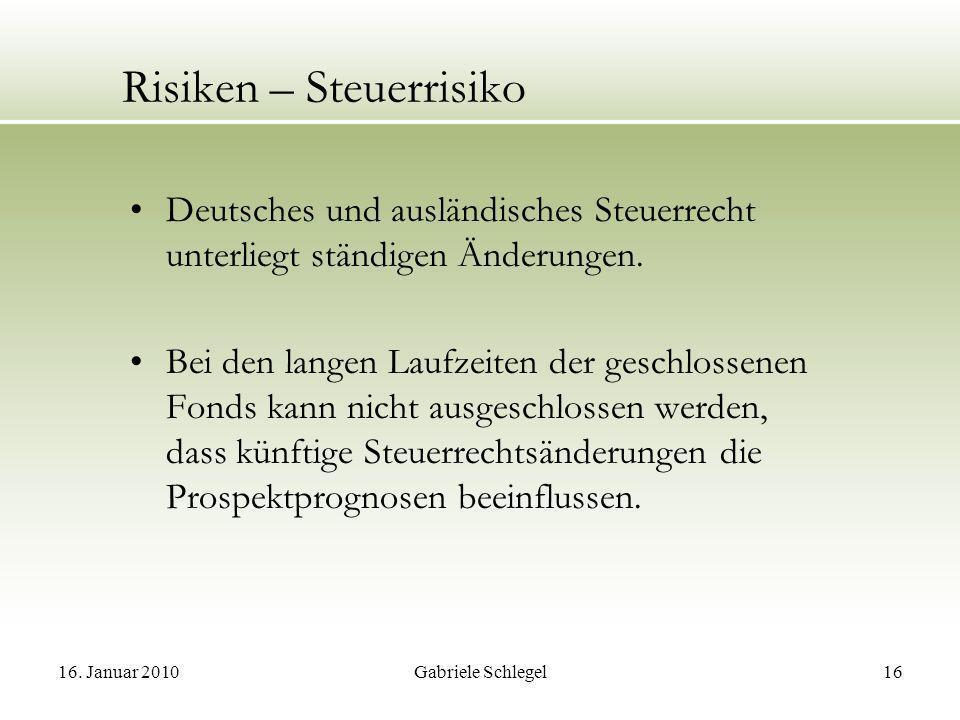 16. Januar 2010Gabriele Schlegel16 Risiken – Steuerrisiko Deutsches und ausländisches Steuerrecht unterliegt ständigen Änderungen. Bei den langen Lauf
