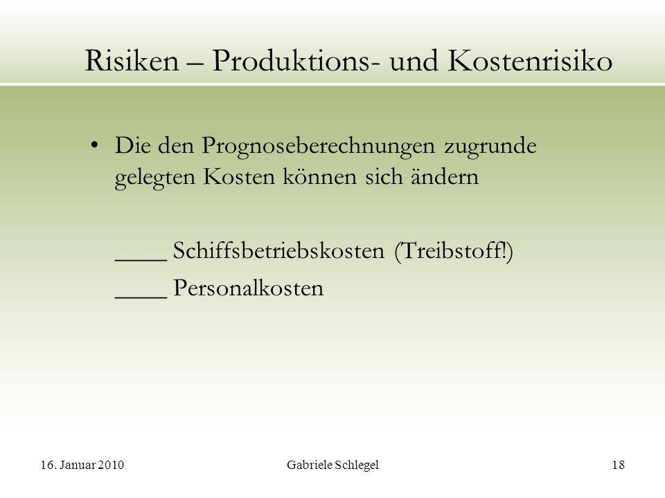 16. Januar 2010Gabriele Schlegel18 Risiken – Produktions- und Kostenrisiko Die den Prognoseberechnungen zugrunde gelegten Kosten können sich ändern __