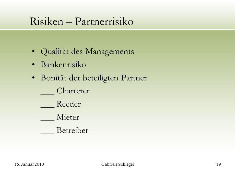 16. Januar 2010Gabriele Schlegel19 Risiken – Partnerrisiko Qualität des Managements Bankenrisiko Bonität der beteiligten Partner ___ Charterer ___ Ree