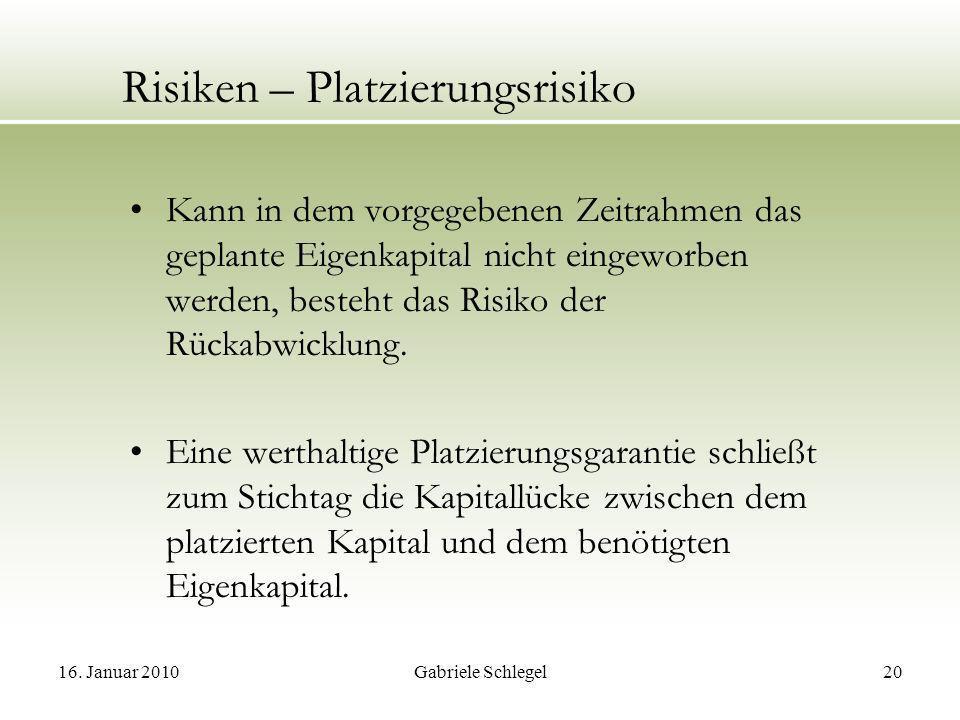 16. Januar 2010Gabriele Schlegel20 Risiken – Platzierungsrisiko Kann in dem vorgegebenen Zeitrahmen das geplante Eigenkapital nicht eingeworben werden