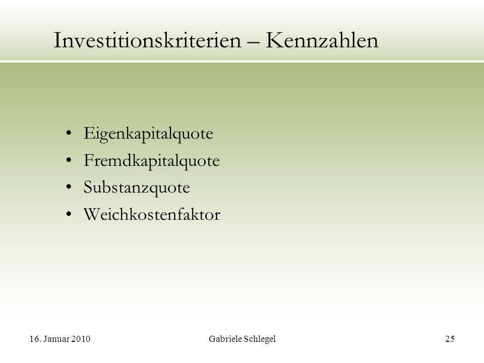 16. Januar 2010Gabriele Schlegel25 Investitionskriterien – Kennzahlen Eigenkapitalquote Fremdkapitalquote Substanzquote Weichkostenfaktor