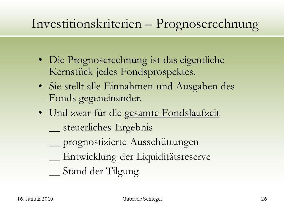 16. Januar 2010Gabriele Schlegel26 Investitionskriterien – Prognoserechnung Die Prognoserechnung ist das eigentliche Kernstück jedes Fondsprospektes.