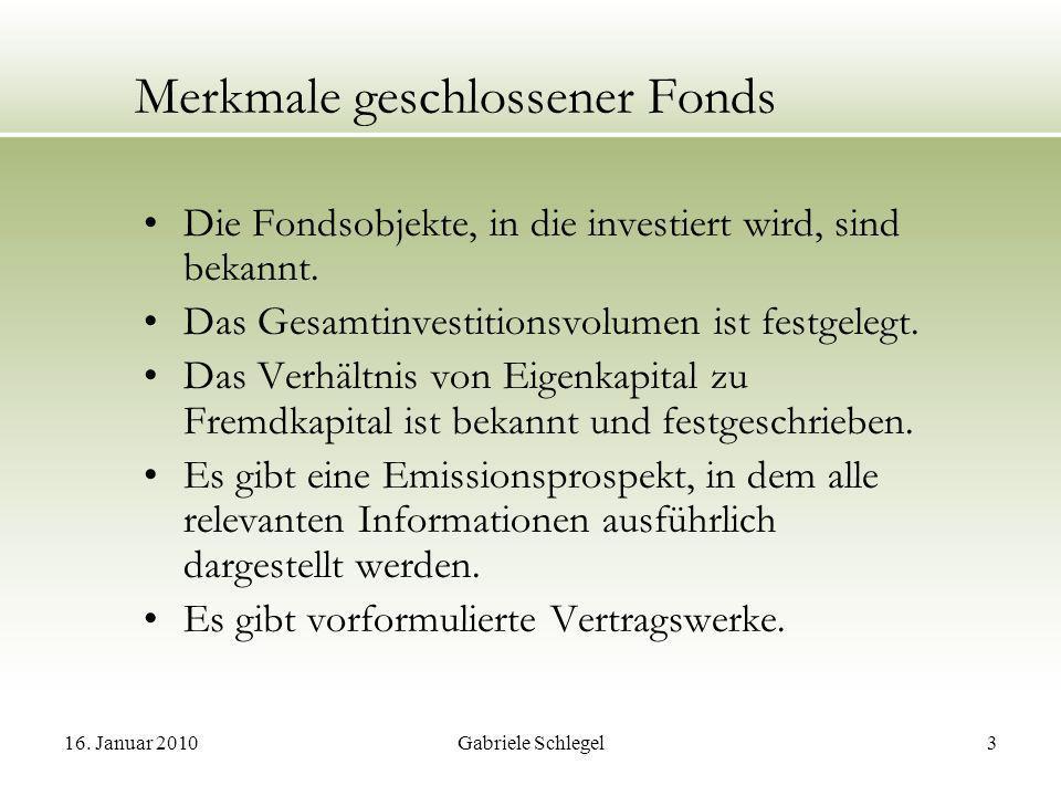 16. Januar 2010Gabriele Schlegel3 Merkmale geschlossener Fonds Die Fondsobjekte, in die investiert wird, sind bekannt. Das Gesamtinvestitionsvolumen i