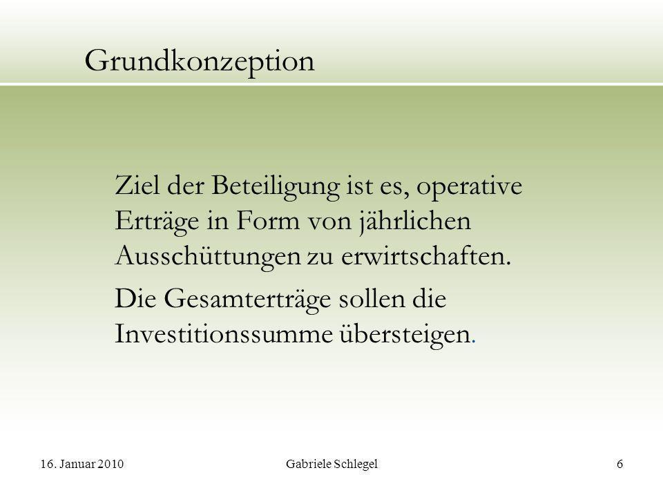 16. Januar 2010Gabriele Schlegel6 Grundkonzeption Ziel der Beteiligung ist es, operative Erträge in Form von jährlichen Ausschüttungen zu erwirtschaft