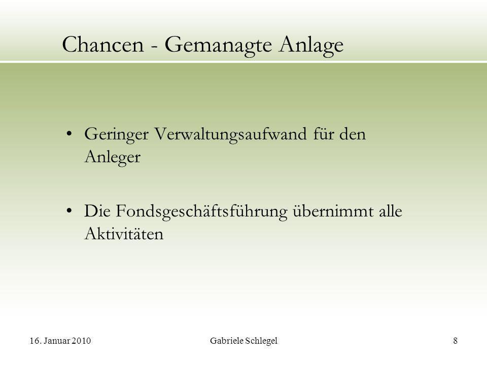 16. Januar 2010Gabriele Schlegel8 Chancen - Gemanagte Anlage Geringer Verwaltungsaufwand für den Anleger Die Fondsgeschäftsführung übernimmt alle Akti