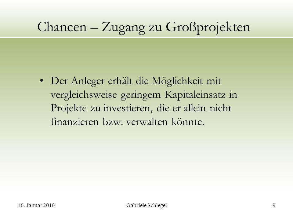 16. Januar 2010Gabriele Schlegel9 Chancen – Zugang zu Großprojekten Der Anleger erhält die Möglichkeit mit vergleichsweise geringem Kapitaleinsatz in