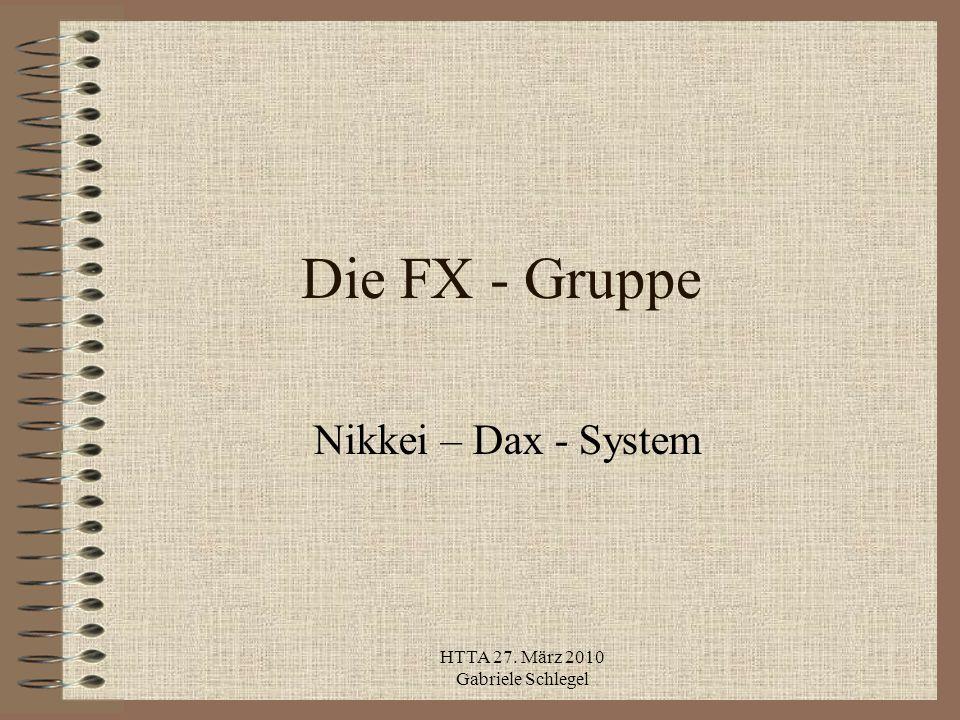 HTTA 27. März 2010 Gabriele Schlegel Die FX - Gruppe Nikkei – Dax - System