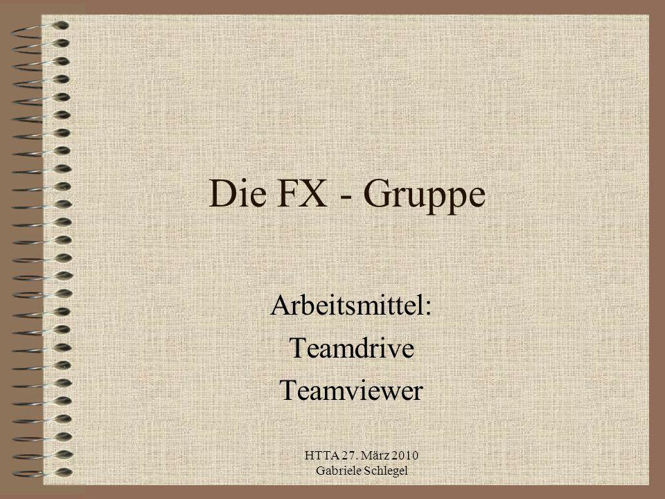 HTTA 27. März 2010 Gabriele Schlegel Die FX - Gruppe Arbeitsmittel: Teamdrive Teamviewer