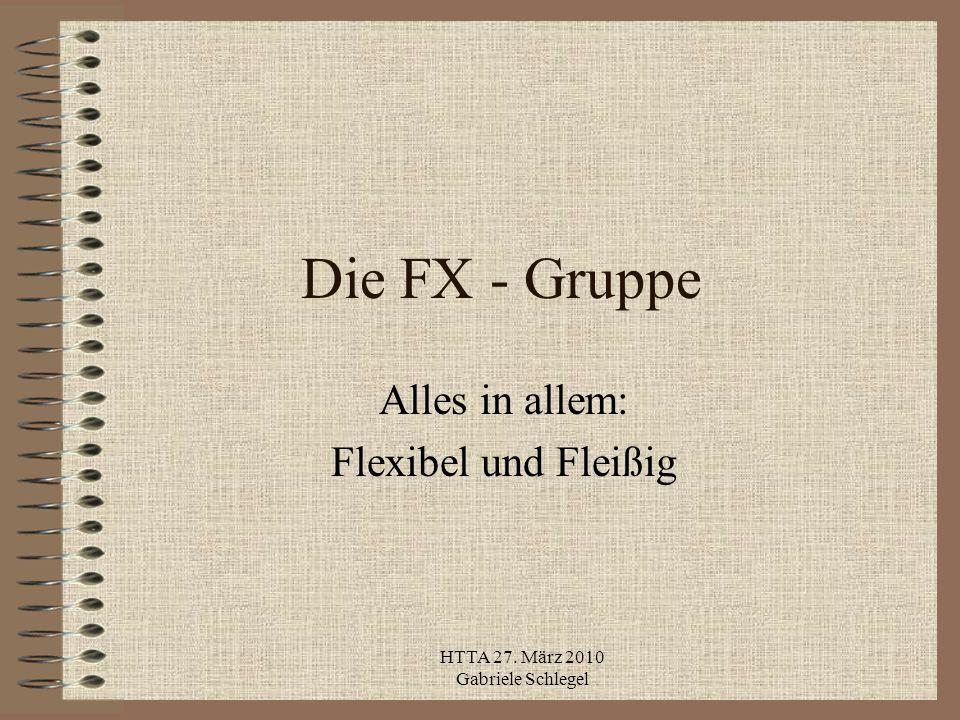 HTTA 27. März 2010 Gabriele Schlegel Die FX - Gruppe Alles in allem: Flexibel und Fleißig