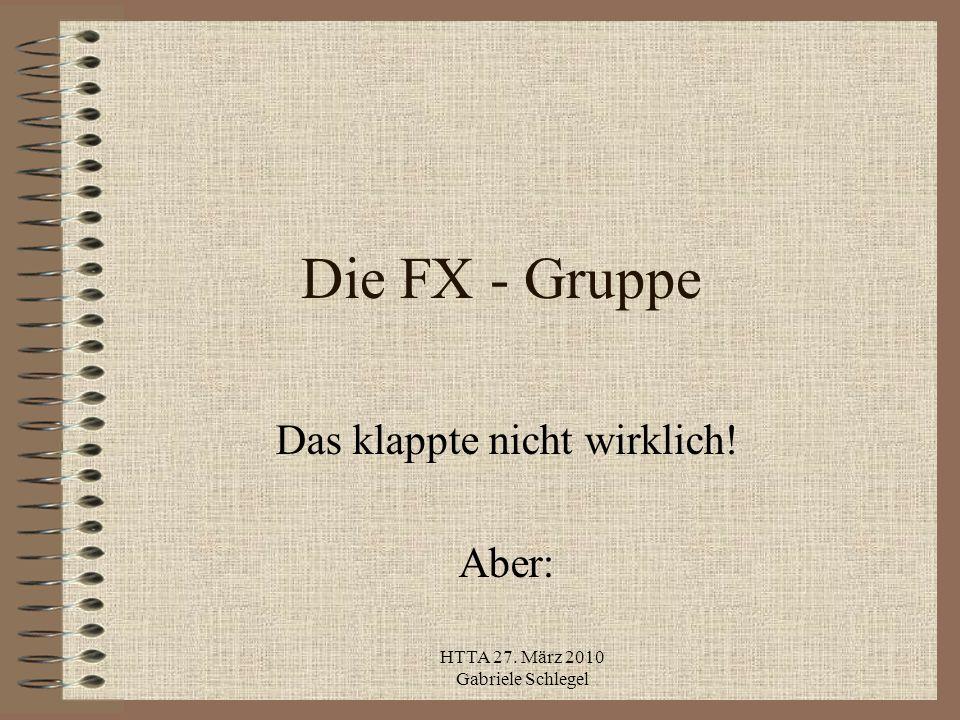 HTTA 27. März 2010 Gabriele Schlegel Die FX - Gruppe Das klappte nicht wirklich! Aber: