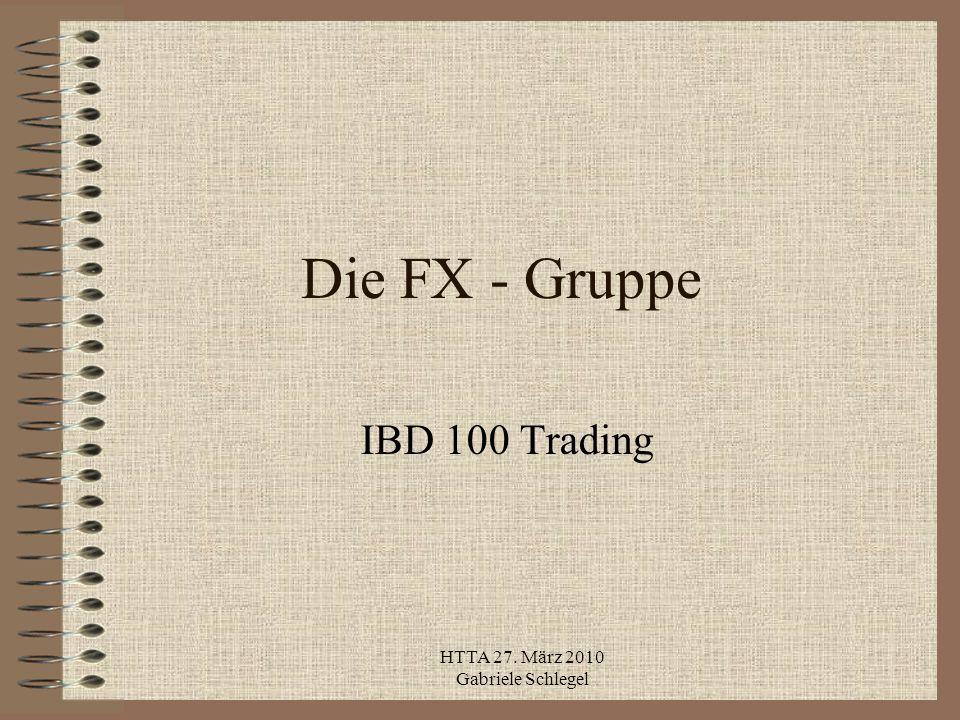 HTTA 27. März 2010 Gabriele Schlegel Die FX - Gruppe IBD 100 Trading