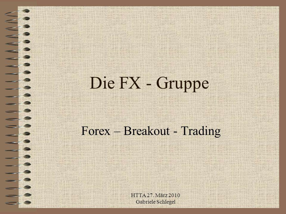 HTTA 27. März 2010 Gabriele Schlegel Die FX - Gruppe Forex – Breakout - Trading