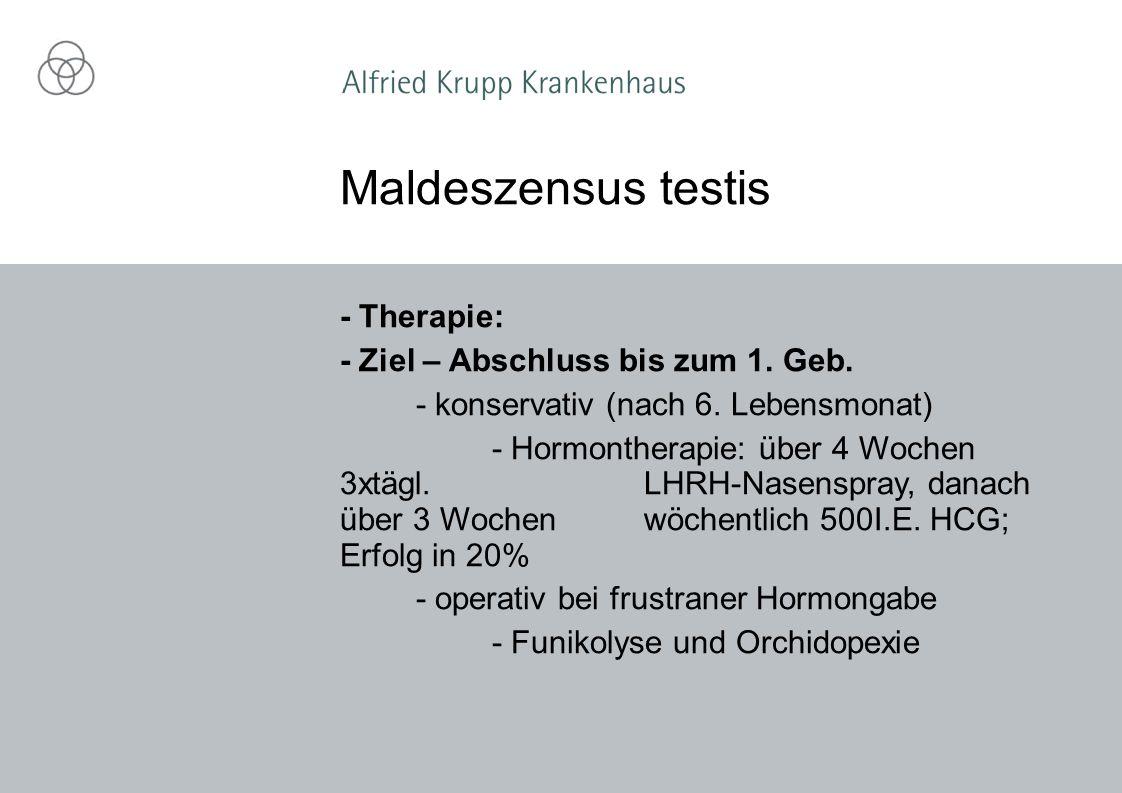 - Therapie: - Ziel – Abschluss bis zum 1. Geb. - konservativ (nach 6. Lebensmonat) - Hormontherapie: über 4 Wochen 3xtägl. LHRH-Nasenspray, danach übe