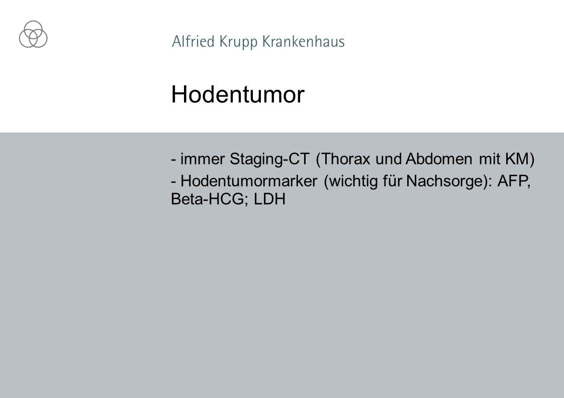 - immer Staging-CT (Thorax und Abdomen mit KM) - Hodentumormarker (wichtig für Nachsorge): AFP, Beta-HCG; LDH Hodentumor