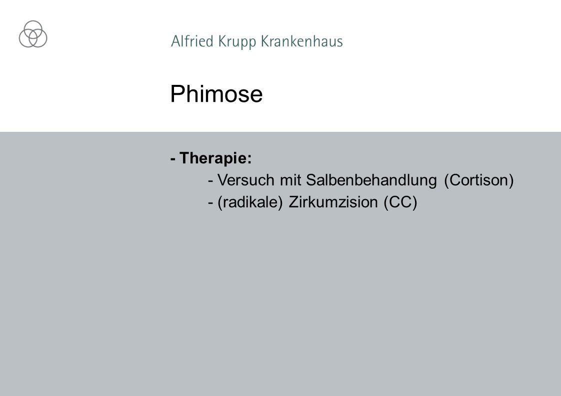 - Therapie: - Versuch mit Salbenbehandlung (Cortison) - (radikale) Zirkumzision (CC) Phimose