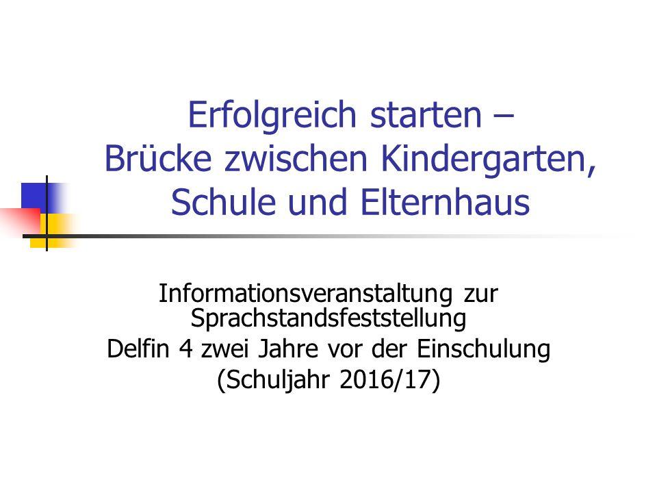 Erfolgreich starten – Brücke zwischen Kindergarten, Schule und Elternhaus Informationsveranstaltung zur Sprachstandsfeststellung Delfin 4 zwei Jahre v