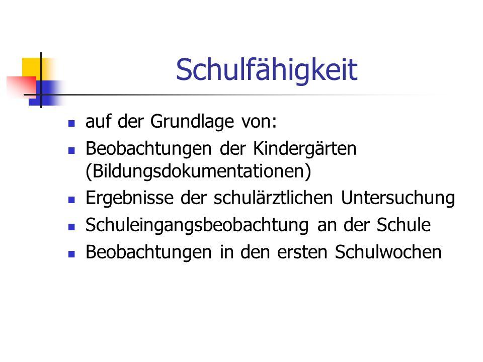Schulfähigkeit auf der Grundlage von: Beobachtungen der Kindergärten (Bildungsdokumentationen) Ergebnisse der schulärztlichen Untersuchung Schuleingan