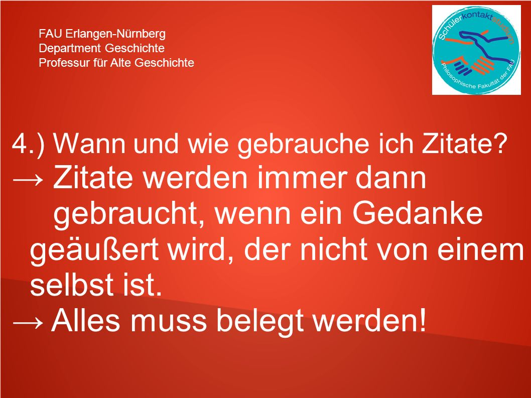 FAU Erlangen-Nürnberg Department Geschichte Professur für Alte Geschichte 4.) Wann und wie gebrauche ich Zitate? Zitate werden immer dann gebraucht, w