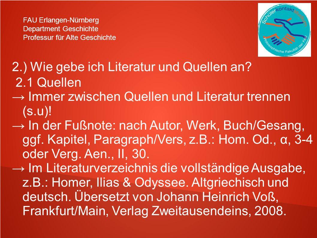 FAU Erlangen-Nürnberg Department Geschichte Professur für Alte Geschichte 2.) Wie gebe ich Literatur und Quellen an? 2.1 Quellen Immer zwischen Quelle