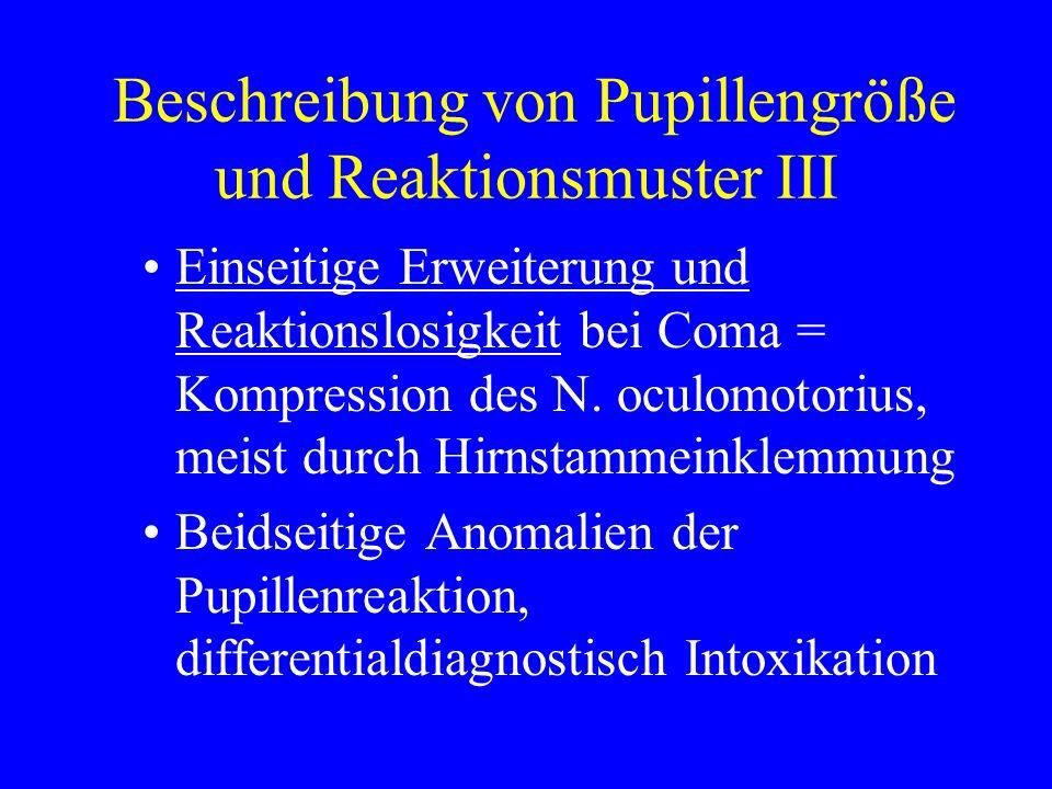 Beschreibung von Pupillengröße und Reaktionsmuster III Einseitige Erweiterung und Reaktionslosigkeit bei Coma = Kompression des N. oculomotorius, meis