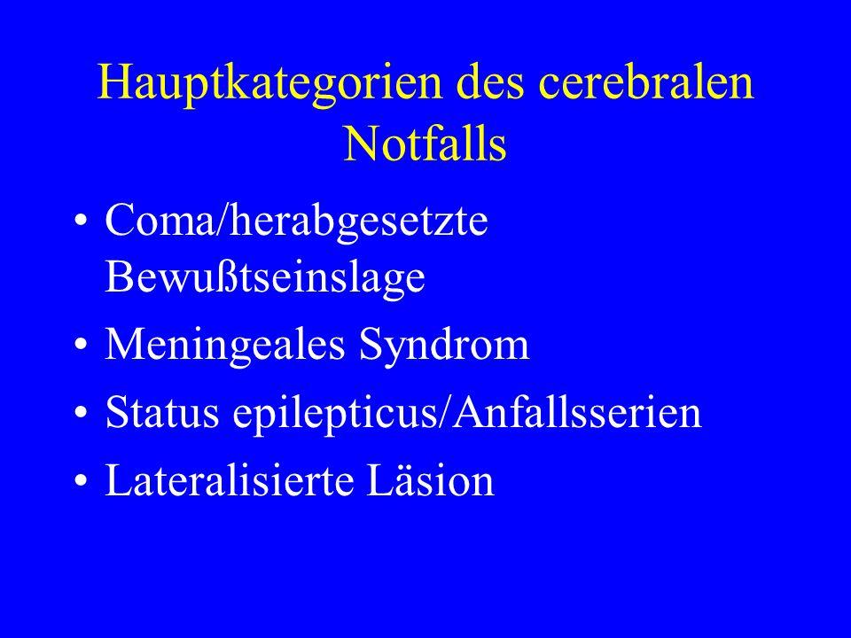 Hauptkategorien des cerebralen Notfalls Coma/herabgesetzte Bewußtseinslage Meningeales Syndrom Status epilepticus/Anfallsserien Lateralisierte Läsion
