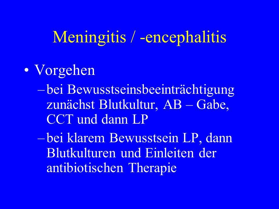 Meningitis / -encephalitis Vorgehen –bei Bewusstseinsbeeinträchtigung zunächst Blutkultur, AB – Gabe, CCT und dann LP –bei klarem Bewusstsein LP, dann