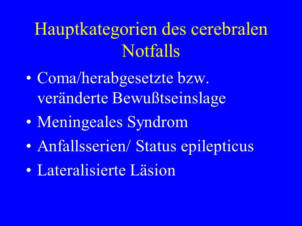 Hauptkategorien des cerebralen Notfalls Coma/herabgesetzte bzw. veränderte Bewußtseinslage Meningeales Syndrom Anfallsserien/ Status epilepticus Later