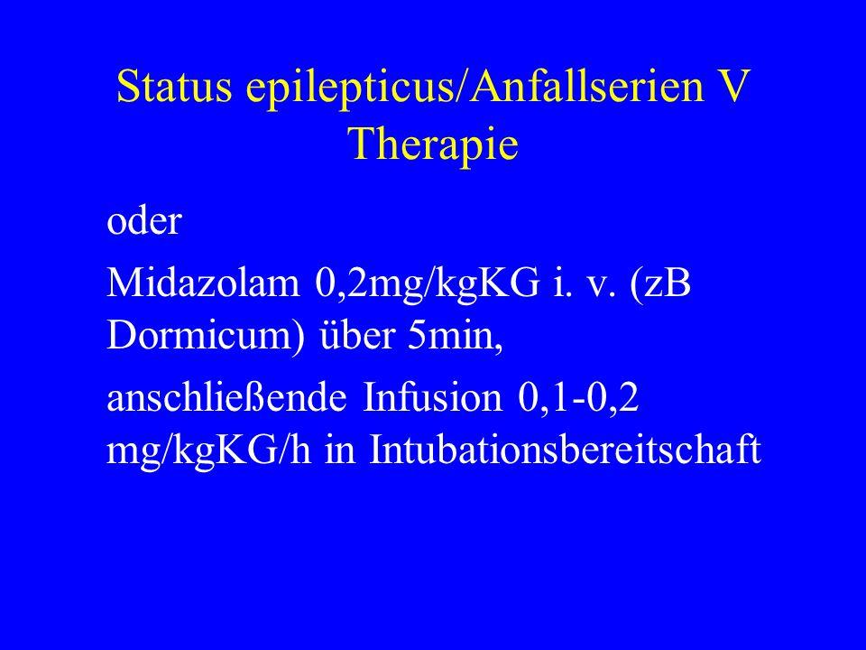 Status epilepticus/Anfallserien V Therapie oder Midazolam 0,2mg/kgKG i. v. (zB Dormicum) über 5min, anschließende Infusion 0,1-0,2 mg/kgKG/h in Intuba
