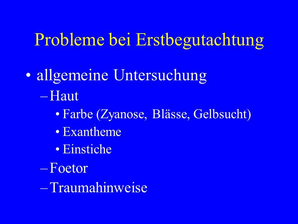 Probleme bei Erstbegutachtung allgemeine Untersuchung –Haut Farbe (Zyanose, Blässe, Gelbsucht) Exantheme Einstiche –Foetor –Traumahinweise