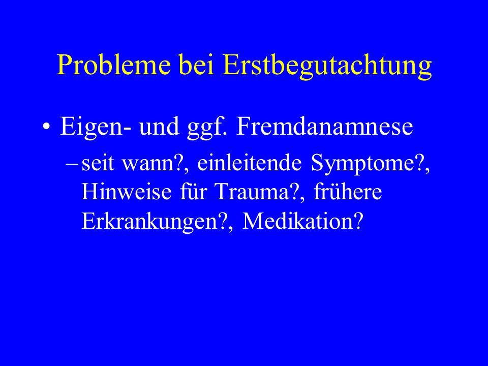 Probleme bei Erstbegutachtung Eigen- und ggf. Fremdanamnese –seit wann?, einleitende Symptome?, Hinweise für Trauma?, frühere Erkrankungen?, Medikatio