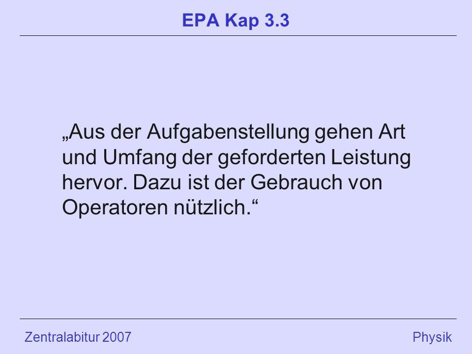 Zentralabitur 2007 Physik EPA Kap 3.3 Aus der Aufgabenstellung gehen Art und Umfang der geforderten Leistung hervor. Dazu ist der Gebrauch von Operato