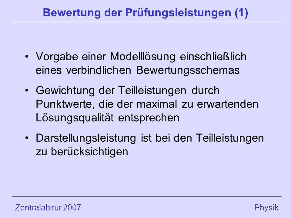 Zentralabitur 2007 Physik Bewertung der Prüfungsleistungen (1) Vorgabe einer Modelllösung einschließlich eines verbindlichen Bewertungsschemas Gewichtung der Teilleistungen durch Punktwerte, die der maximal zu erwartenden Lösungsqualität entsprechen Darstellungsleistung ist bei den Teilleistungen zu berücksichtigen