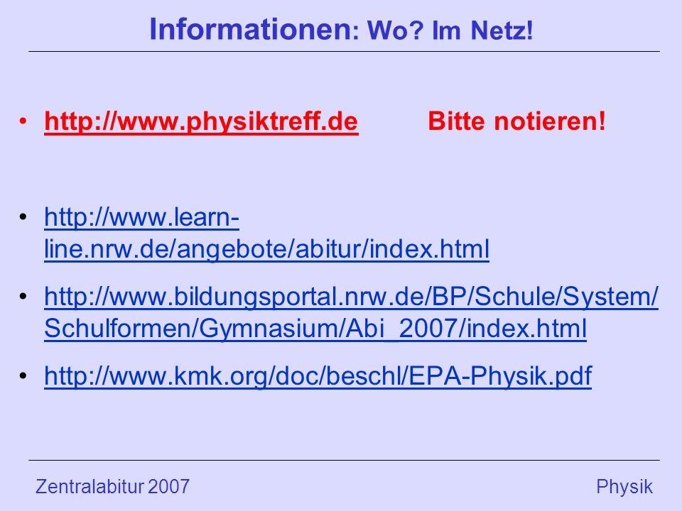 Zentralabitur 2007 Physik Informationen : Wo? Im Netz! http://www.physiktreff.deBitte notieren! http://www.learn- line.nrw.de/angebote/abitur/index.ht