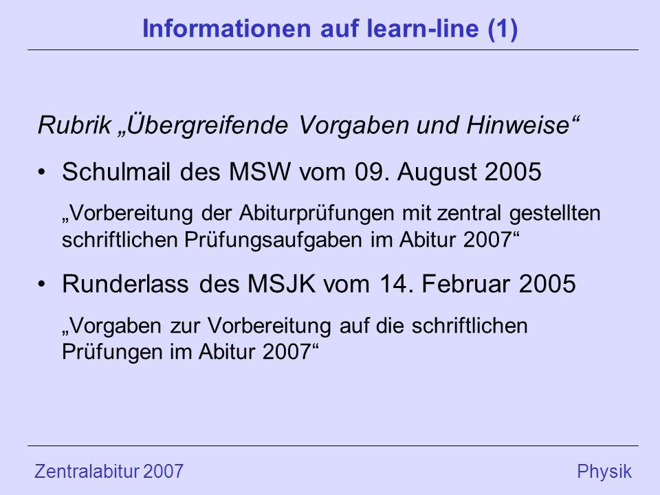 Zentralabitur 2007 Physik Informationen auf learn-line (1) Rubrik Übergreifende Vorgaben und Hinweise Schulmail des MSW vom 09. August 2005 Vorbereitu