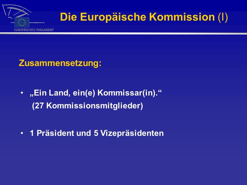Die Europäische Kommission (I) Ein Land, ein(e) Kommissar(in). (27 Kommissionsmitglieder) 1 Präsident und 5 Vizepräsidenten Zusammensetzung: