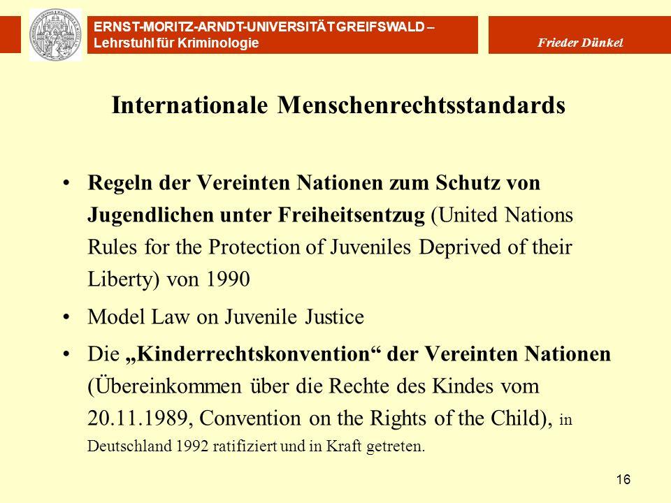 ERNST-MORITZ-ARNDT-UNIVERSITÄT GREIFSWALD – Lehrstuhl für Kriminologie Frieder Dünkel 16 Internationale Menschenrechtsstandards Regeln der Vereinten N