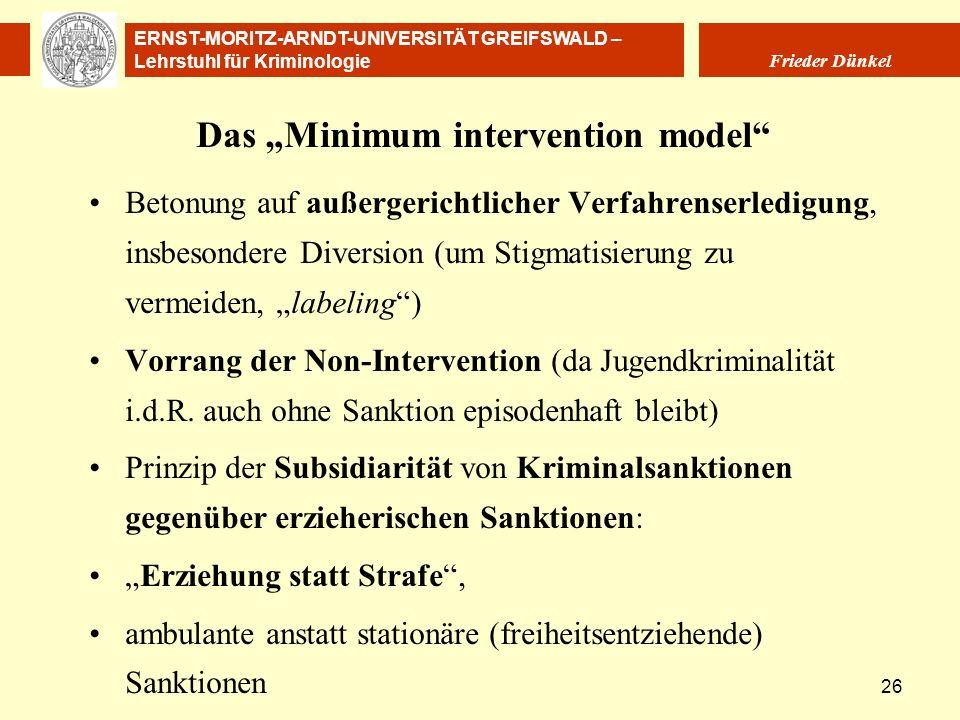 ERNST-MORITZ-ARNDT-UNIVERSITÄT GREIFSWALD – Lehrstuhl für Kriminologie Frieder Dünkel 26 Das Minimum intervention model Betonung auf außergerichtliche