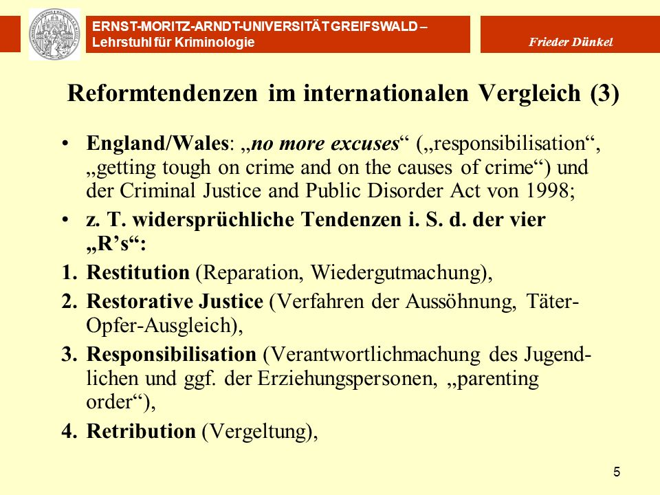 ERNST-MORITZ-ARNDT-UNIVERSITÄT GREIFSWALD – Lehrstuhl für Kriminologie Frieder Dünkel 16 Internationale Menschenrechtsstandards Regeln der Vereinten Nationen zum Schutz von Jugendlichen unter Freiheitsentzug (United Nations Rules for the Protection of Juveniles Deprived of their Liberty) von 1990 Model Law on Juvenile Justice Die Kinderrechtskonvention der Vereinten Nationen (Übereinkommen über die Rechte des Kindes vom 20.11.1989, Convention on the Rights of the Child), in Deutschland 1992 ratifiziert und in Kraft getreten.