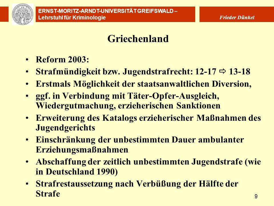 ERNST-MORITZ-ARNDT-UNIVERSITÄT GREIFSWALD – Lehrstuhl für Kriminologie Frieder Dünkel 9 Griechenland Reform 2003: Strafmündigkeit bzw. Jugendstrafrech