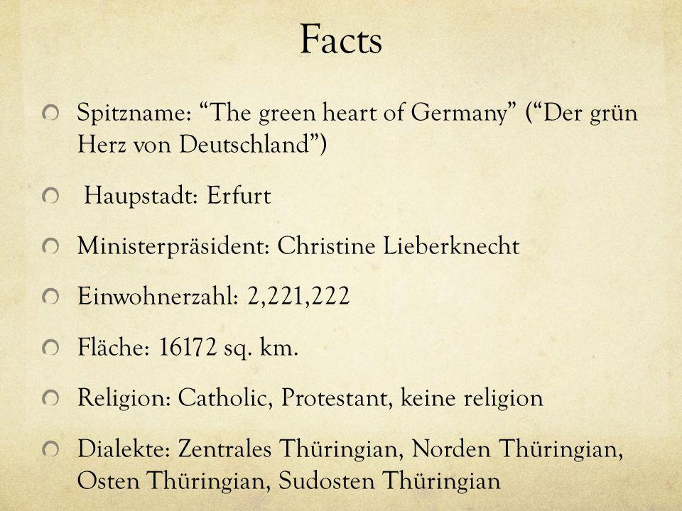 Facts Spitzname: The green heart of Germany (Der grün Herz von Deutschland) Haupstadt: Erfurt Ministerpräsident: Christine Lieberknecht Einwohnerzahl: 2,221,222 Fläche: 16172 sq.