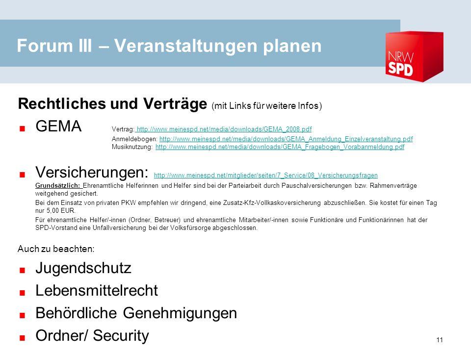 Forum III – Veranstaltungen planen Rechtliches und Verträge (mit Links für weitere Infos) GEMA Vertrag: http://www.meinespd.net/media/downloads/GEMA_2008.pdf Anmeldebogen: http://www.meinespd.net/media/downloads/GEMA_Anmeldung_Einzelveranstaltung.pdf Musiknutzung: http://www.meinespd.net/media/downloads/GEMA_Fragebogen_Vorabanmeldung.pdf http://www.meinespd.net/media/downloads/GEMA_2008.pdfhttp://www.meinespd.net/media/downloads/GEMA_Anmeldung_Einzelveranstaltung.pdfhttp://www.meinespd.net/media/downloads/GEMA_Fragebogen_Vorabanmeldung.pdf Versicherungen: http://www.meinespd.net/mitglieder/seiten/7_Service/08_Versicherungsfragen Grundsätzlich: Ehrenamtliche Helferinnen und Helfer sind bei der Parteiarbeit durch Pauschalversicherungen bzw.