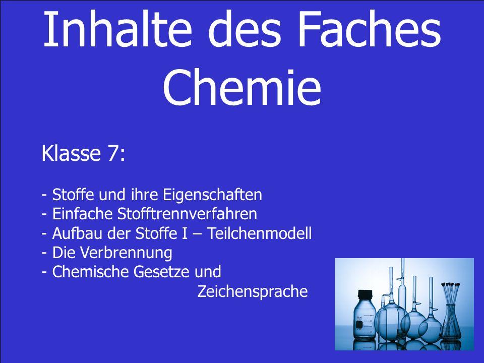 Inhalte des Faches Chemie Klasse 7: - Stoffe und ihre Eigenschaften - Einfache Stofftrennverfahren - Aufbau der Stoffe I – Teilchenmodell - Die Verbrennung - Chemische Gesetze und Zeichensprache