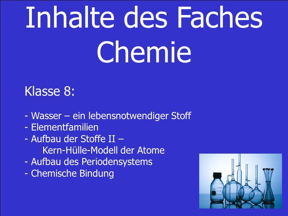 Inhalte des Faches Chemie Klasse 8: - Wasser – ein lebensnotwendiger Stoff - Elementfamilien - Aufbau der Stoffe II – Kern-Hülle-Modell der Atome - Aufbau des Periodensystems - Chemische Bindung