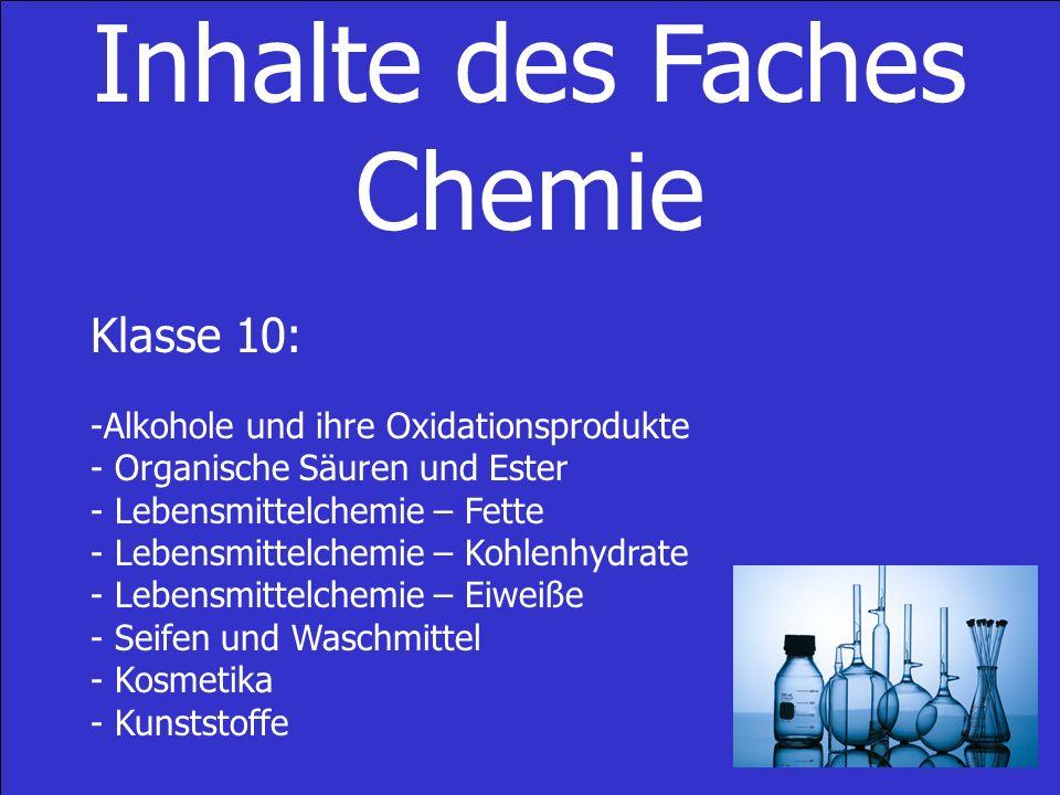 Inhalte des Faches Chemie Klasse 10: -Alkohole und ihre Oxidationsprodukte - Organische Säuren und Ester - Lebensmittelchemie – Fette - Lebensmittelchemie – Kohlenhydrate - Lebensmittelchemie – Eiweiße - Seifen und Waschmittel - Kosmetika - Kunststoffe