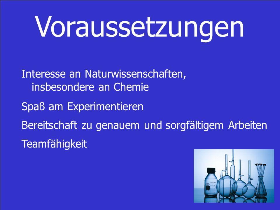 Voraussetzungen Interesse an Naturwissenschaften, insbesondere an Chemie Spaß am Experimentieren Bereitschaft zu genauem und sorgfältigem Arbeiten Teamfähigkeit