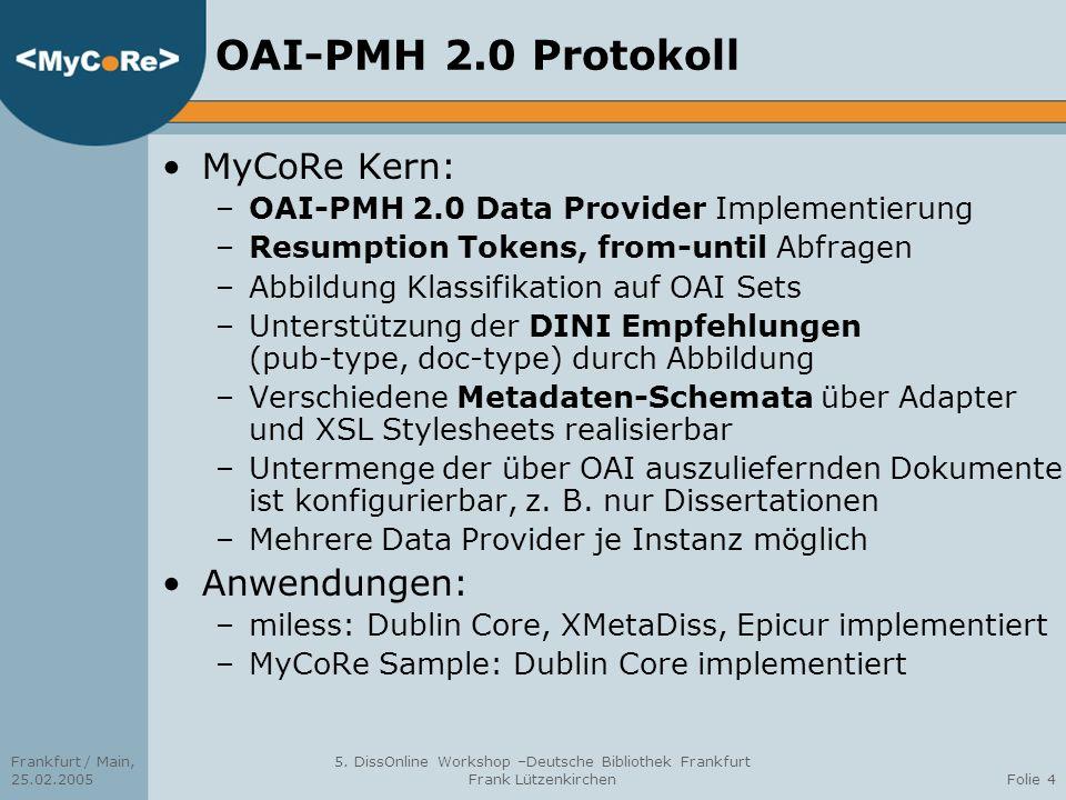 Frankfurt / Main, 25.02.2005 5. DissOnline Workshop –Deutsche Bibliothek Frankfurt Frank LützenkirchenFolie 4 OAI-PMH 2.0 Protokoll MyCoRe Kern: –OAI-