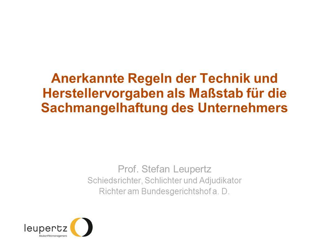 Anerkannte Regeln der Technik und Herstellervorgaben als Maßstab für die Sachmangelhaftung des Unternehmers Prof. Stefan Leupertz Schiedsrichter, Schl