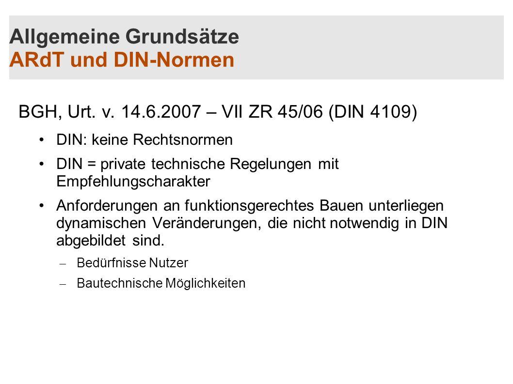 Allgemeine Grundsätze ARdT und DIN-Normen BGH, Urt. v. 14.6.2007 – VII ZR 45/06 (DIN 4109) DIN: keine Rechtsnormen DIN = private technische Regelungen