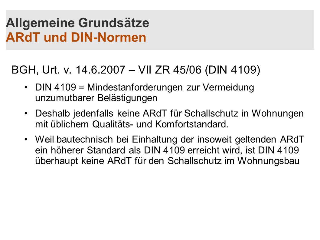Allgemeine Grundsätze ARdT und DIN-Normen BGH, Urt. v. 14.6.2007 – VII ZR 45/06 (DIN 4109) DIN 4109 = Mindestanforderungen zur Vermeidung unzumutbarer